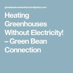 Heating Greenhouses Without Electricity! – Green Bean Connection