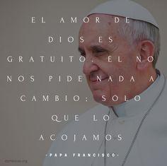 El amor de Dios es gratuito. Él no nos pide nada a cambio; sólo que lo acojamos #PapaFrancisco