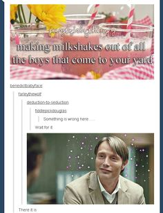 My milkshakes bring Will Graham to the yard and now you're emotionally scarred. I would eat you. But you're my darl