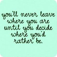 You'll never leave where you are until you decide where you'd rather be.