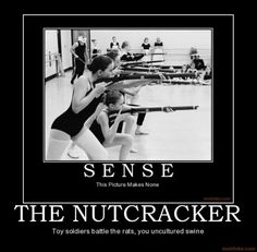 hah. the nutcracker, where toy soldiers defeat rats and mice in the fight for a throne, you uncultured swine.