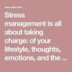 Stress management is all about taking charge: of your lifestyle, thoughts, emotions, and the way you deal with problems. No matter how stressful your life seems, there are steps you can take to relieve the pressure and regain control.""