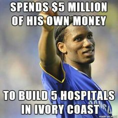 Drogba Spent $5M of his own money to build 5 hospitals. Good man.