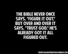 "Christian Wisdom Quote: ""The Bible never once says, 'Figure it out."" - but over and over it says, ""Trust God.' He's already got it all figured out. Good Quotes, Life Quotes Love, Bible Quotes, Quotes To Live By, Me Quotes, Trust In God Quotes, Worrying Quotes Bible, Biblical Inspirational Quotes, Faith Quotes"