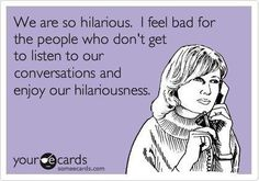 This pretty much sums up me and my co-worker friends! Lol :)