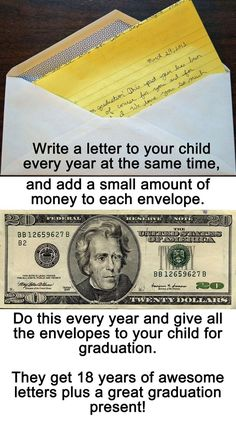 Write a letter to your child every year at the same time, and add a small amount of money to each envelope. Do this every year, and give all the envelopes to your child for graduation. They get 18 years of awesome letters plus a great graduation present! Kids And Parenting, Parenting Hacks, Parenting Goals, Parenting Classes, Single Parenting, Parenting Quotes, For Elise, Letter To Yourself, Ideias Diy