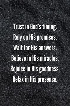 Trust God's timing, rely on His promises, wait for His answers, believe in His miracles, rejoice in His goodness, relax in His presence.