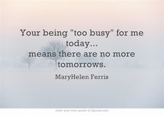 Your being too busy for me today... means there are no more tomorrows.