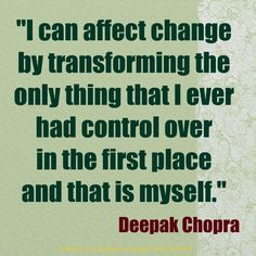 I can affect change by transforming the only thing that I ever had control over in the first place and that is myself #DeepakChopra #quotes #change