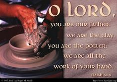 """Isaiah 64:8 """" O Lord you are our Father, we are the clay, you are the potter, we are all the work of your hand."""""""
