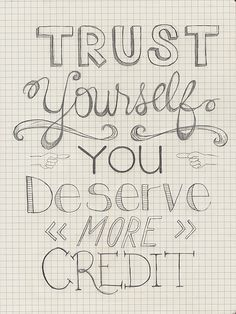 """trust yourself. you deserve more credit."""