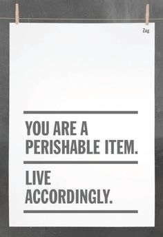 """You are a perishable item. Live accordingly."" <3 from theBerry ~ February 26, 2012 ~ ""Sunday Brunch"""