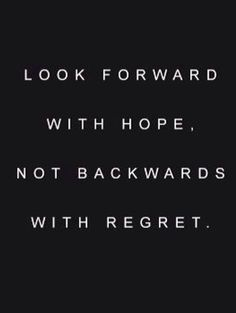 Look forward with hope. Not backwards with regret.
