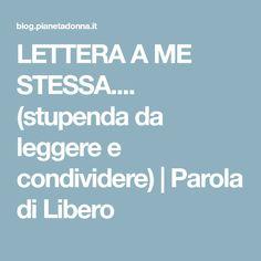 LETTERA A ME STESSA.... (stupenda da leggere e condividere)   Parola di Libero