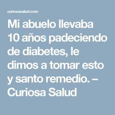Mi abuelo llevaba 10 años padeciendo de diabetes, le dimos a tomar esto y santo remedio. – Curiosa Salud