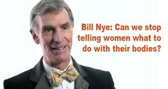 Bill Nye argues that most anti-abortion legislation is derived from outdated beliefs that predate smart science by fifty centuries