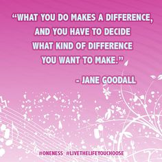 """""""What you do makes a difference, and you have to decide what kind of difference you want to make."""" ― Jane Goodall #Oneness #LiveTheLifeYouChoose"""