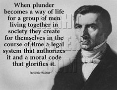 When plunder becomes a way of life for a group of men living together in society, they create for themselves in the course of time a legal system that authorizes it and a moral code that glorifies it. -Frederic Bastiat