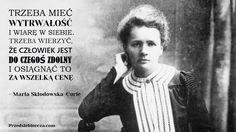 """""""Trzeba mieć wytrwałość i wiarę w siebie. Trzeba wierzyć, że człowiek jest do czegoś zdolny i osiągnąć to za wszelką cenę."""" Maria Skłodowska-Curie"""