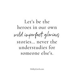 Let's be the heroes in our own wild, imperfect, glorious stories... never the understudies for someone else's. Believe In You, Like You, Told You So, What Might Have Been, Let It Be, Together Lets, Writing Courses, Coach Me, Greater Good