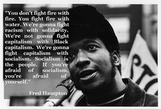 """You don't fight fire with fire…"" – Fred Hampton - More at: http://quotespictures.net/22485/you-dont-fight-fire-with-fire-fred-hampton"