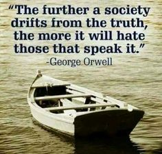 the further a society drifts from the truth, the more it will hate those that speak it. George Owell