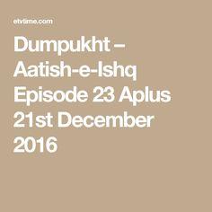 Dumpukht – Aatish-e-Ishq Episode 23 Aplus 21st December 2016