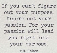 *Figuring out your purpose in life. Quote by T.D. Jakes
