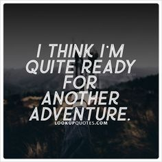 *I think I'm quite ready for another adventure.* #quotes #adventure.* http://www.lookupquotes.com/picture_quotes/i-think-im-quite-ready-for-another-adventure-quote/43102/