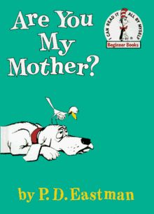 """""""Are You My Mother?"""" is the story about a hatchling bird by P. D. Eastman, published by Random House Books for Young Readers on June 12, 1960 as part of its Beginner Books series. His mother, thinking her egg will stay in her nest where she left it, leaves her egg alone and flies off to find food. The baby bird hatches. He does not understand where his mother is so he goes to look for her."""