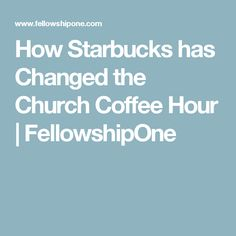 How Starbucks has Changed the Church Coffee Hour | FellowshipOne