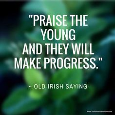 -Praise the youngand they will make progress. #irish #quote #quotable #sayings #irishsayings #wisdom #wisewords #stpatricks