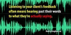 Listening to your client's feedback often means hearing past their words to what they're actually saying.
