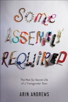 Some Assembly Required: The Not-So-Secret Life of a Transgender Teen by Arin Andrews - autobiography; gender reassignment; first love; coming of age