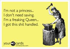 Funny Confession Ecard: I'm not a princess... I don't need saving. I'm a freaking Queen... I got this shit handled.