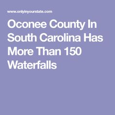Oconee County In South Carolina Has More Than 150 Waterfalls