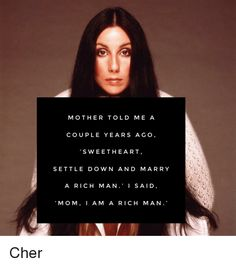 """""""Mother told me a few years ago, 'Sweetheart, settle down and marry a rich man.' I said Mom, I am a rich man. Feminist Icons, Feminist Quotes, Feminist Af, Cher Quotes, Woman Quotes, Life Quotes, Quotes Women, Rich Kids, Rich Man"""