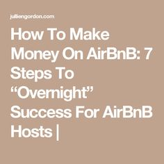 "How To Make Money On AirBnB: 7 Steps To ""Overnight"" Success For AirBnB Hosts 