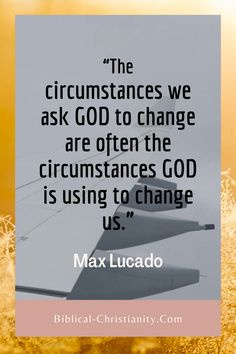 """""""The circumstances we ask GOD to change are often the circumstances GOD is using to change us."""" - Max Lucado  One of the areas Christians often struggle with has to do with trusting God's hand in every situation. When things do not happen the way we want them to, we immediately assume that God is silent.   But the Bible assures us that God is in complete control of everything."""