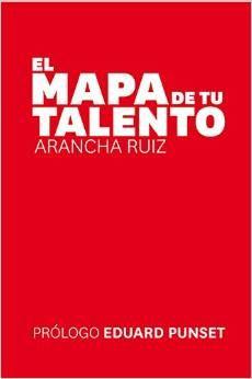 El Mapa de tu Talento, de Arancha Ruiz, libro de referencia para asegurar el éxito de la adaptación profesional al siglo XXI.