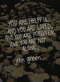 """""""You are helpful, and you are loved, and you are forgiven, and you are not alone."""" - John Green"""