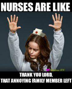 Nurses are like thank you lord, that annoying family member left. Nurse humor. Nursing funny. Registered nurse. RN.