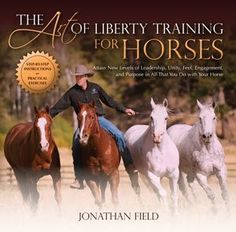 The Art of Liberty Training for Horses: Attain New Levels of Leadership, Unity, Feel, Engagement, and Purpose in All That You Do with Your Horse