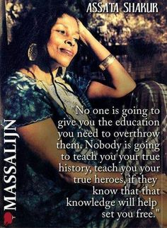 "Assata Shakur. Think about it: If I tell you you're ""great"", you won't feel inferior. If I tell you you're beautiful, you won't buy our beauty products. If I teach you nutrition, then our pork factories will go broke, if you're not sick, you don't need the meds (poison) we give you. Knowledge is POWER. Educate YOURSELF!!!!"