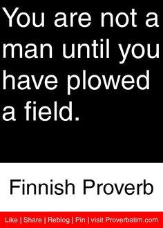 You are not a man until you have plowed a field. - Finnish Proverb #proverbs #quotes