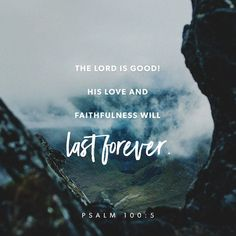 the Lord is good. his love & faithfulness will last forever. // psalm 100:5