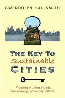The Key to Sustainable Cities: Meeting Human Needs, Transforming Community Systems: Gwendolyn Hallsmith: 9780865714991: Amazon.com: Books