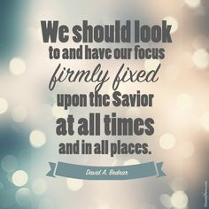 "Elder David A. Bednar: ""We should look to and have our focus firmly fixed upon the Savior at all times and in all places."" 