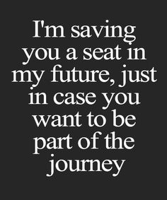 Im saving your seat in my future, just in case you want to be part of the journey. Future Love Quotes, New Love Quotes, Quotes To Live By, Favorite Quotes, Best Quotes, New Car Quotes, Funny Quotes, New Relationship Quotes, New Relationships