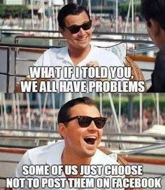 what if I told you we all have problems? some of us just choose not to post them on facebook.